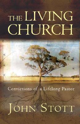 The Living Church: Convictions of a Lifelong Pastor  by  John R.W. Stott