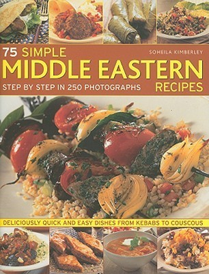 75 Simple Middle Eastern Recipes: Deliciously quick and easy dishes from kebabs to couscous, shown step-by-step in over 200 colour photographs Soheila Kimberley