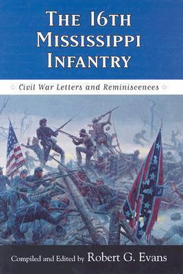 The Sixteenth Mississippi Infantry: Civil War Letters and Reminiscences  by  Robert G. Evans
