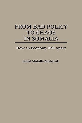 From Bad Policy to Chaos in Somalia: How an Economy Fell Apart  by  Jamil Abdalla Mubarak