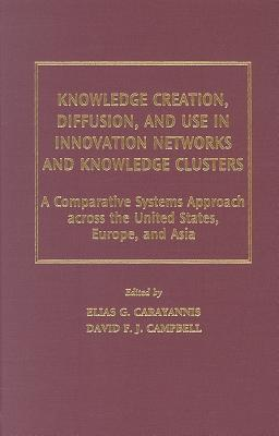 Knowledge Creation, Diffusion, and Use in Innovation Networks and Knowledge Clusters: A Comparative Systems Approach Across the United States, Europe, and Asia  by  Elias G. Carayannis