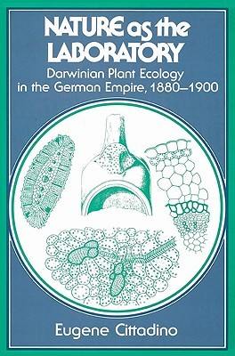 Nature as the Laboratory: Darwinian Plant Ecology in the German Empire, 1880 1900  by  Eugene Cittadino