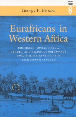 Eurafricans In Western Africa: Commerce Social Status Gender & Religious Observance George E. Brooks