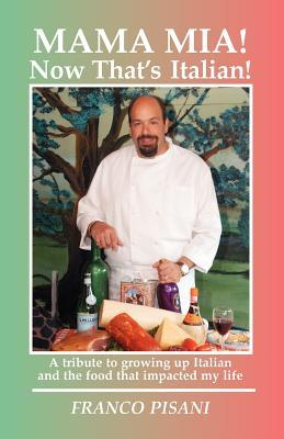 Mama MIA! Now Thats Italian: A Tribute to Growing Up Italian and the Food That Impacted My Life  by  Franco Pisani