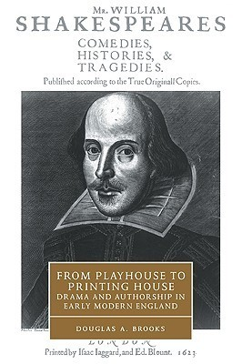 From Playhouse to Printing House: Drama and Authorship in Early Modern England Douglas A. Brooks