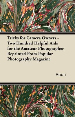Tricks for Camera Owners - Two Hundred Helpful AIDS for the Amateur Photographer Reprinted from Popular Photography Magazine Anonymous