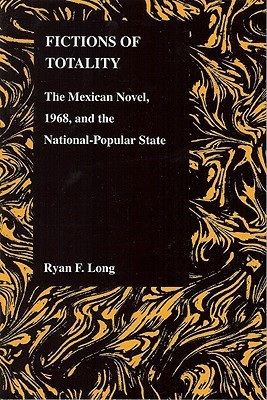 Fictions of Totality: The Mexican Novel and the National-Popular State Ryan Fred Long