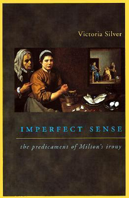 Imperfect Sense: The Predicament of Miltons Irony  by  Victoria Silver