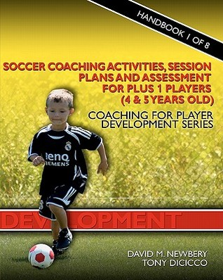 Soccer Coaching Activities, Session Plans and Assessment for Plus 1 Players (4 & 5 Years Old): Coaching for Player Development Series David M. Newbery