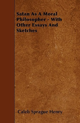 Satan as a Moral Philosopher - With Other Essays and Sketches  by  Coleb Sprague Henry