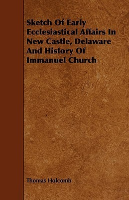 Sketch of Early Ecclesiastical Affairs in New Castle, Delaware and History of Immanuel Church  by  Thomas Holcomb