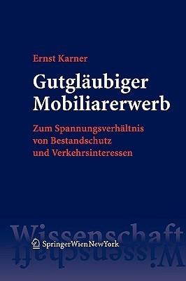 Gutgläubiger Mobiliarerwerb: Zum Spannungsverhältnis Von Bestandschutz Und Verkehrsinteressen  by  Ernst Karner