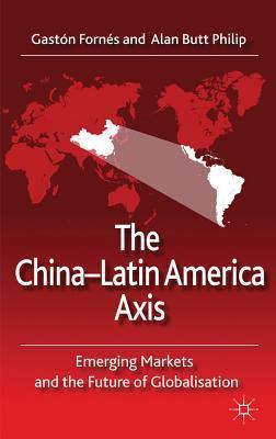 The China-Latin America Axis: Emerging Markets and the Future of Globalisation Gastón Fornés