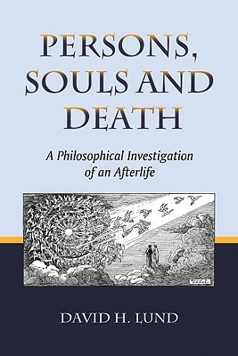 Persons, Souls and Death: A Philosophical Investigation of an Afterlife David H. Lund