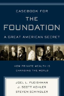 Casebook for The Foundation: A Great American Secret - How Private Wealth Is Changing the World Joel L. Fleishman