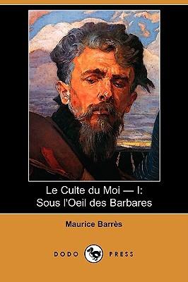 Le Culte Du Moi - I: Sous LOeil Des Barbares  by  Maurice Barrès