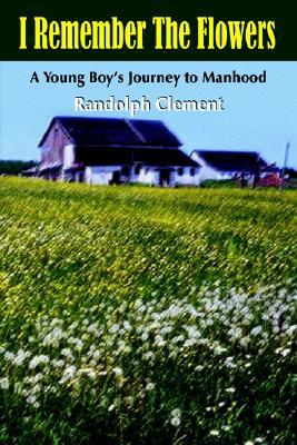 I Remember The Flowers:A Young Boys Journey to Manhood Randolph Clement
