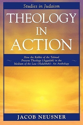 Theology in Action: How the Rabbis of the Talmud Present Theology (Aggadah) in the Medium of the Law (Halakhah): An Anthology Jacob Neusner