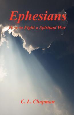 Ephesians - How to Fight a Spiritual War C.L. Chapman