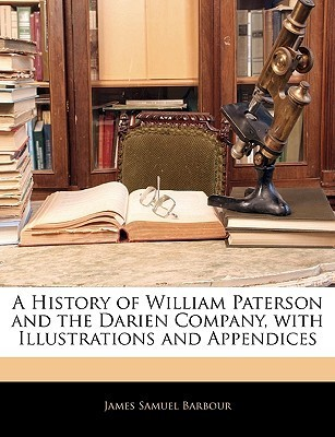 A History of William Paterson and the Darien Company, with Illustrations and Appendices James Samuel Barbour
