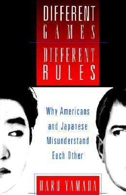 Different Games, Different Rules: Why Americans and Japanese Misunderstand Each Other  by  Haru Yamada