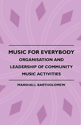 Music for Everybody - Organisation and Leadership of Community Music Activities  by  Marshall Bartholomew