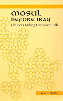 Mosul Before Iraq: Like Bees Making Five-Sided Cells Sarah D. Shields