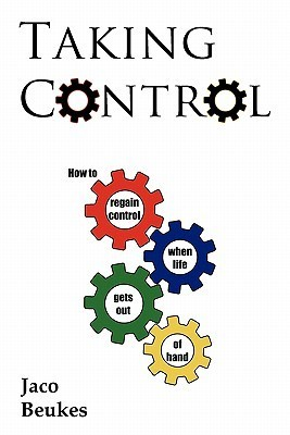 Taking Control: How to Regain Control When Life Gets Out of Hand Jaco Beukes