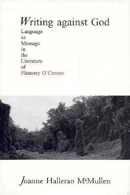 Writing Against God: Language as Message in the Literature of Flannery OConnor  by  Joanne Mullen