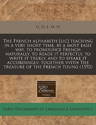 French Alphabeth [Sic] Teaching in a Very Short Tyme,  by  a Most Easie Way, to Pronounce French Naturally, to Reade It Perfectly, to Write It Truely by G. D. L. M. N