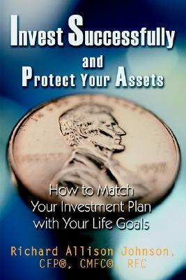 Invest Successfully and Protect Your Assets: How to Match Your Investment Plan with Your Life Goals  by  Richard Allison Johnson