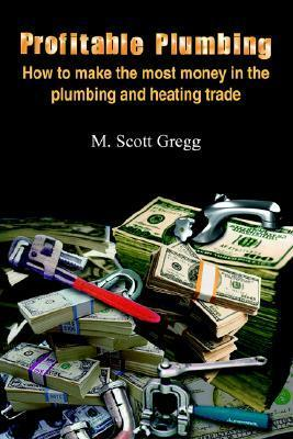 Profitable Plumbing: How to Make the Most Money in the Plumbing and Heating Trade  by  M. Gregg