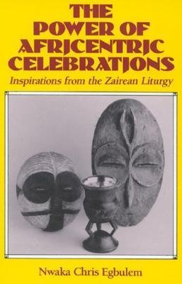 The Power of Africentric Celebrations: Inspirations from the Zairean Liturgy Nwaka Chris Egbulem