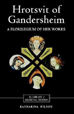 Hrotsvit of Gandersheim: A Florilegium of Her Works  by  Hrotsvit of Gandersheim
