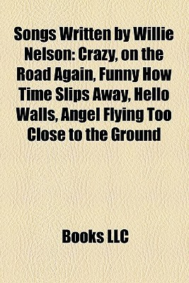 Songs Written By Willie Nelson: Crazy, On The Road Again, Funny How Time Slips Away, Hello Walls, Angel Flying Too Close To The Ground Books Group