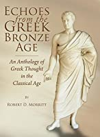 Echoes from the Greek Bronze Age: An Anthology of Greek Thought in the Classical Age Robert D. Morritt