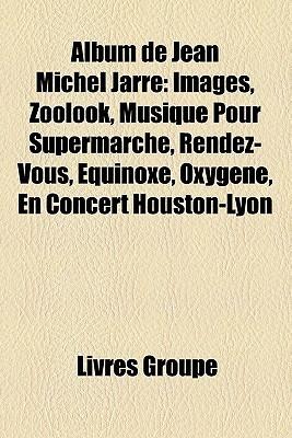 Album De Jean Michel Jarre: Images, Zoolook, Musique Pour Supermarché, Rendez Vous, Équinoxe, Oxygène, En Concert Houston Lyon  by  Livres Groupe