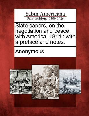 State Papers, on the Negotiation and Peace with America, 1814: With a Preface and Notes. Anonymous