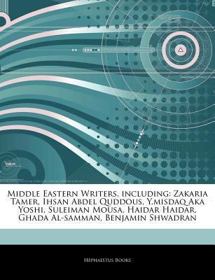 Articles on Middle Eastern Writers, Including: Zakaria Tamer, Ihsan Abdel Quddous, Y.Misdaq Aka Yoshi, Suleiman Mousa, Haidar Haidar, Ghada Al-Samman  by  Hephaestus Books