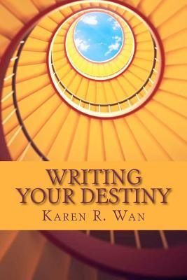 Writing Your Destiny: Simple Writing Practices for Transforming Your Life and Your World Karen R. Wan