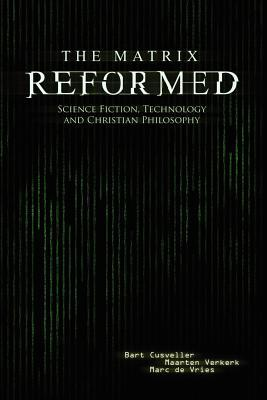 The Matrix Reformed: Science Fiction, Technology, and Christian Philosophy Bart Cusveller