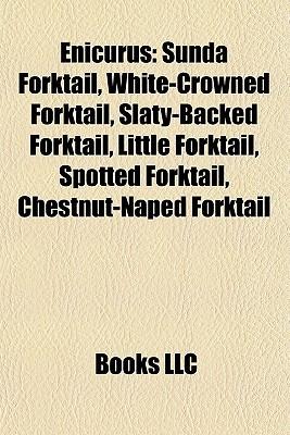 Enicurus: Sunda Forktail, White-Crowned Forktail, Slaty-Backed Forktail, Little Forktail, Spotted Forktail, Chestnut-Naped Forktail Books LLC