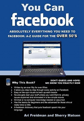 You Can Facebook: Absolutely Everything You Need to Facebook A-Z Guide for the Over 50s Ari Freidman