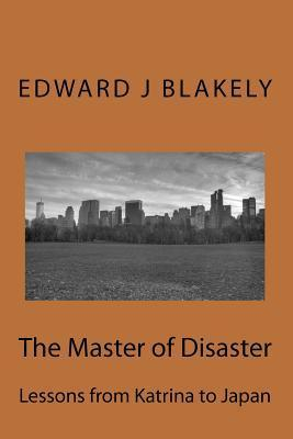 The Master of Disaster: Lessons from Katrina to Japan Edward James Blakely