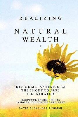Realizing Natural Wealth: Divine Metaphysics 102 the Short Course Illustrated Handbook of the Infinite, Immortal Children of the Light David Alexander English