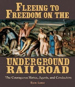 Fleeing to Freedom on the Underground Railroad: The Courageous Slaves, Agents, and Conductors Elaine Landau
