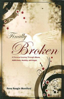 Finally Broken: A Personal Journey Through Abuse, Addictions, Anxiety, and Anger  by  Rena Reagin Montford