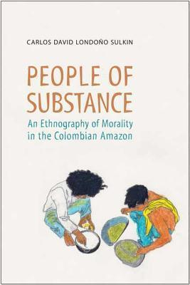 People of Substance: An Ethnography of Morality in the Colombian Amazon  by  Carlos Londono Sulkin