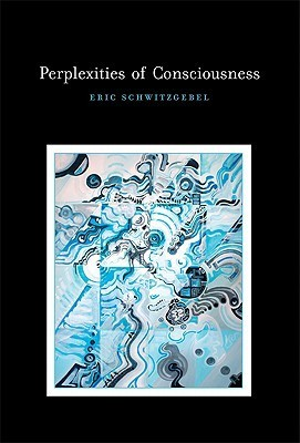 Perplexities of Consciousness  by  Eric Schwitzgebel