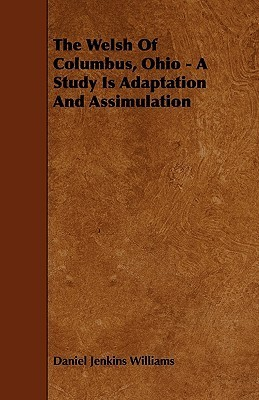 The Welsh of Columbus, Ohio - A Study Is Adaptation and Assimulation  by  Daniel Jenkins Williams